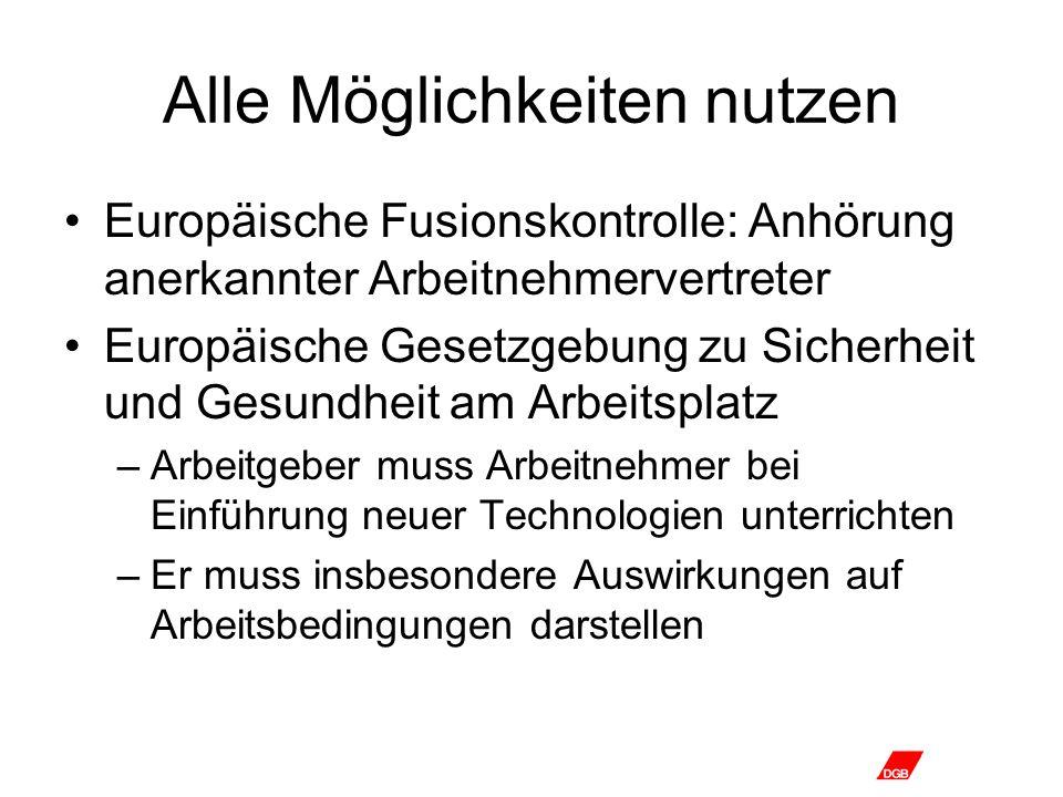 Alle Möglichkeiten nutzen Europäische Fusionskontrolle: Anhörung anerkannter Arbeitnehmervertreter Europäische Gesetzgebung zu Sicherheit und Gesundheit am Arbeitsplatz –Arbeitgeber muss Arbeitnehmer bei Einführung neuer Technologien unterrichten –Er muss insbesondere Auswirkungen auf Arbeitsbedingungen darstellen