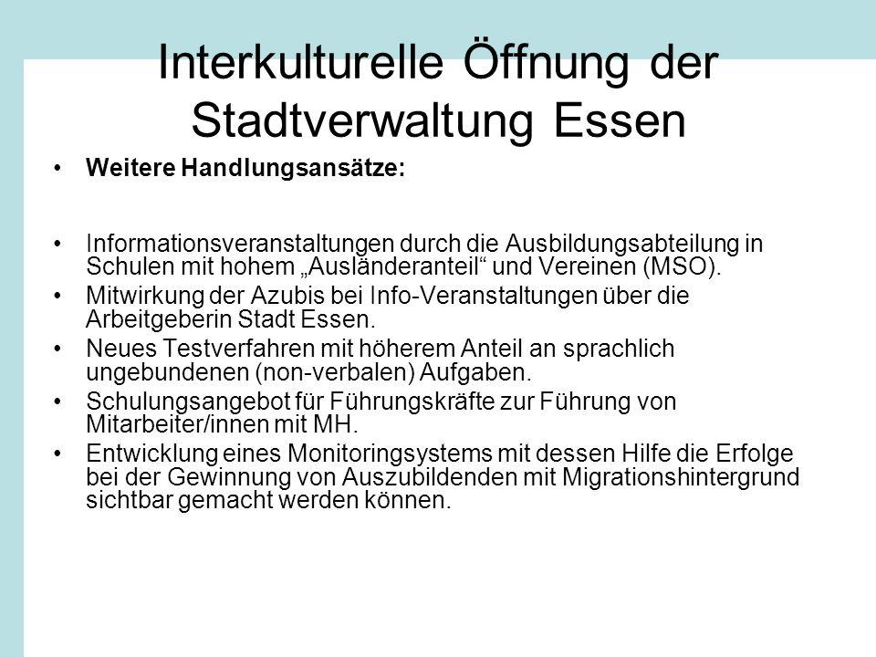 Interkulturelle Öffnung der Stadtverwaltung Essen Weitere Handlungsansätze: Informationsveranstaltungen durch die Ausbildungsabteilung in Schulen mit hohem Ausländeranteil und Vereinen (MSO).