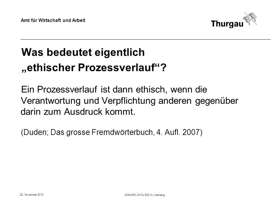 Amt für Wirtschaft und Arbeit 22. November 2012 AWA-RD/JM für StZ im Lilienberg Was bedeutet eigentlich ethischer Prozessverlauf? Ein Prozessverlauf i