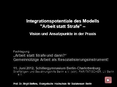 Evangelische Hochschule Berlin Birgit Steffens Integrationspotentiale des Modells Arbeit statt Strafe – Vision und Ansatzpunkte in der Praxis Fachtagung Arbeit statt Strafe und dann.