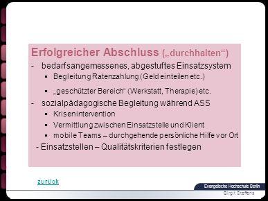 Evangelische Hochschule Berlin Birgit Steffens Erfolgreicher Abschluss (durchhalten) -bedarfsangemessenes, abgestuftes Einsatzsystem Begleitung Ratenzahlung (Geld einteilen etc.) geschützter Bereich (Werkstatt, Therapie) etc.