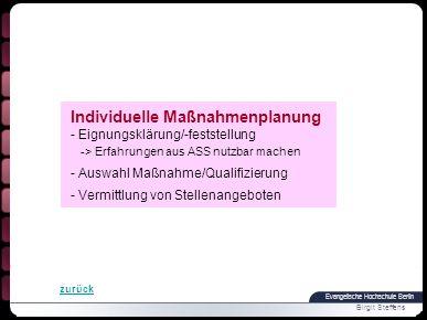 Evangelische Hochschule Berlin Birgit Steffens Individuelle Maßnahmenplanung - Eignungsklärung/-feststellung -> Erfahrungen aus ASS nutzbar machen - Auswahl Maßnahme/Qualifizierung - Vermittlung von Stellenangeboten zurück