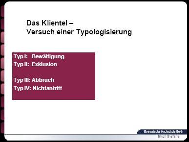 Evangelische Hochschule Berlin Birgit Steffens Typ I: Bewältigung Typ II: Exklusion Typ III: Abbruch Typ IV: Nichtantritt Das Klientel – Versuch einer Typologisierung