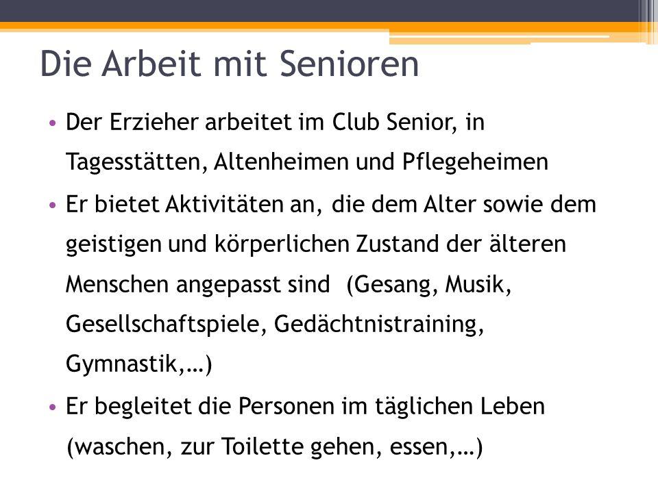 Die Arbeit mit Senioren Der Erzieher arbeitet im Club Senior, in Tagesstätten, Altenheimen und Pflegeheimen Er bietet Aktivitäten an, die dem Alter so
