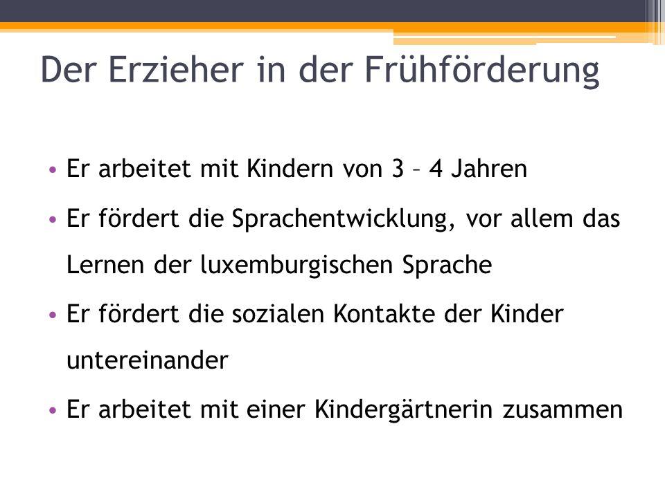 Der Erzieher in der Frühförderung Er arbeitet mit Kindern von 3 – 4 Jahren Er fördert die Sprachentwicklung, vor allem das Lernen der luxemburgischen