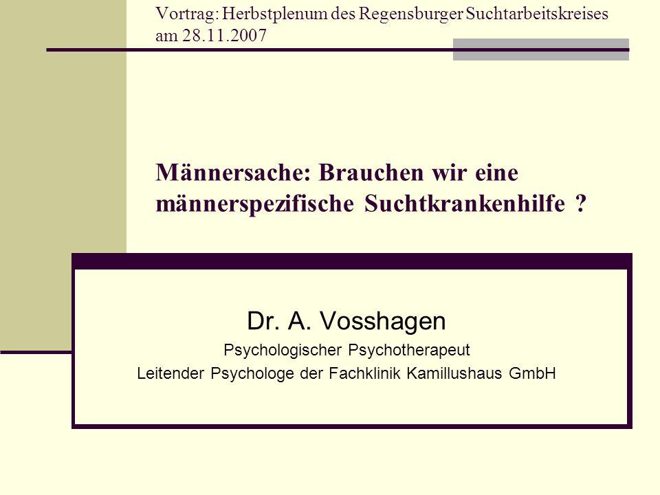 Vortrag: Herbstplenum des Regensburger Suchtarbeitskreises am 28.11.2007 Männersache: Brauchen wir eine männerspezifische Suchtkrankenhilfe ? Dr. A. V