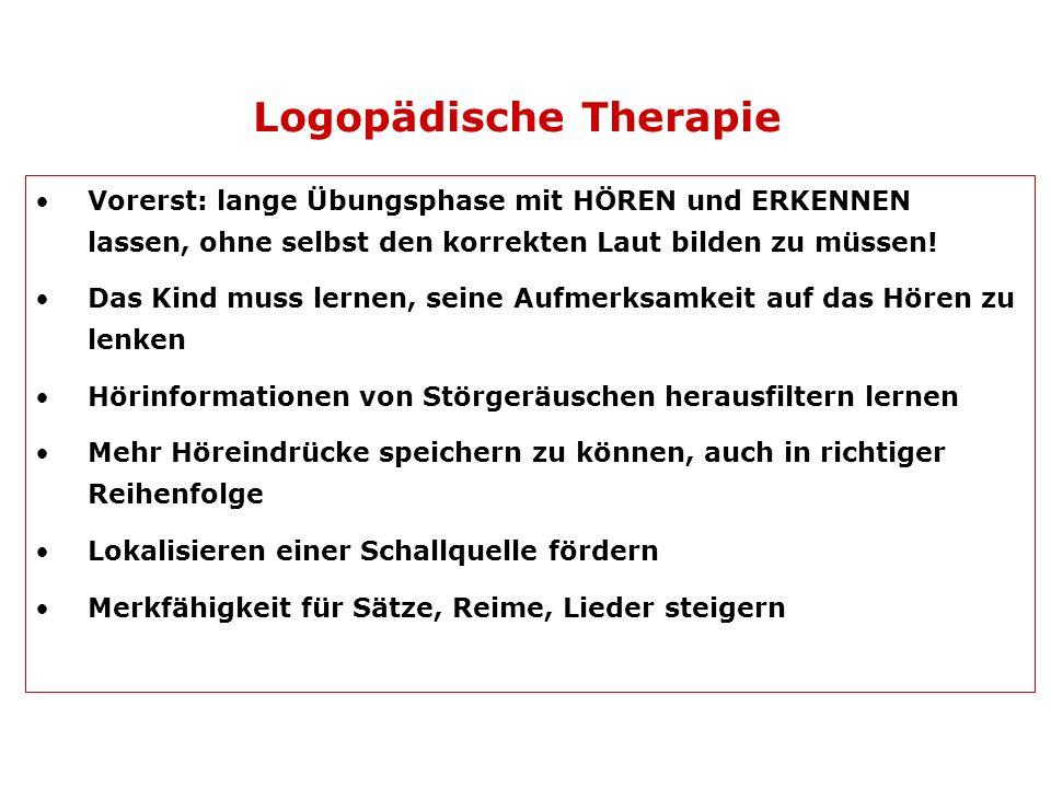 Logopädische Therapie Vorerst: lange Übungsphase mit HÖREN und ERKENNEN lassen, ohne selbst den korrekten Laut bilden zu müssen! Das Kind muss lernen,