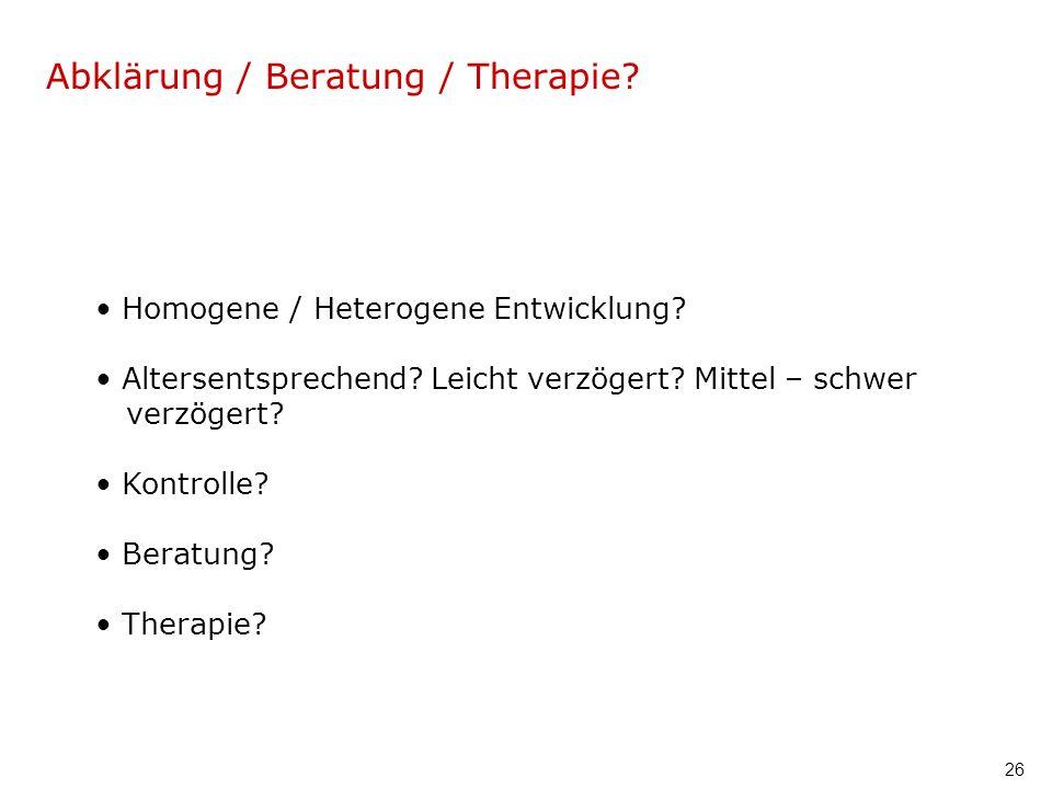 26 Abklärung / Beratung / Therapie? Homogene / Heterogene Entwicklung? Altersentsprechend? Leicht verzögert? Mittel – schwer verzögert? Kontrolle? Ber