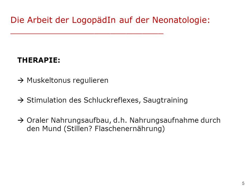 5 Die Arbeit der LogopädIn auf der Neonatologie: _____________________________ THERAPIE: Muskeltonus regulieren Stimulation des Schluckreflexes, Saugt