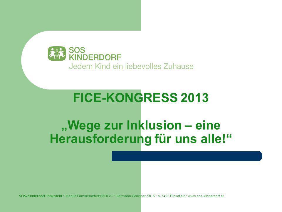 FICE-KONGRESS 2013 Wege zur Inklusion – eine Herausforderung für uns alle! SOS-Kinderdorf Pinkafeld * Mobile Familienarbeit (MOFA) * Hermann-Gmeiner-S