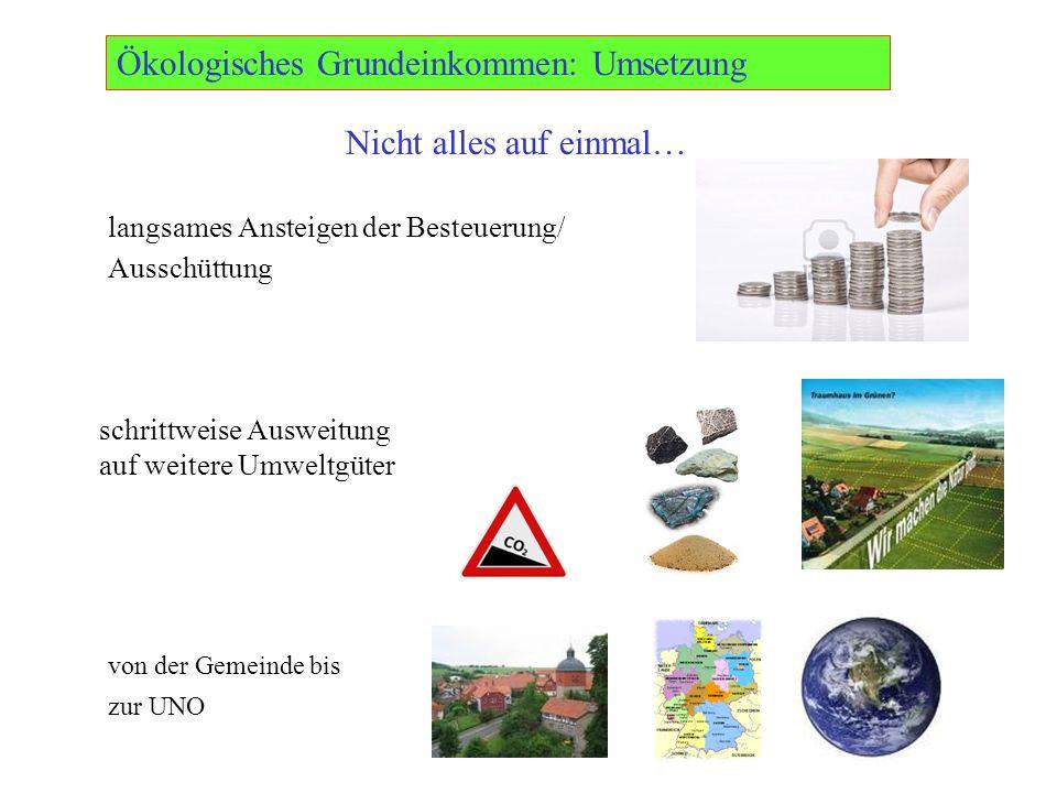 Ökologisches Grundeinkommen: Umsetzung langsames Ansteigen der Besteuerung/ Ausschüttung schrittweise Ausweitung auf weitere Umweltgüter von der Gemeinde bis zur UNO Nicht alles auf einmal…