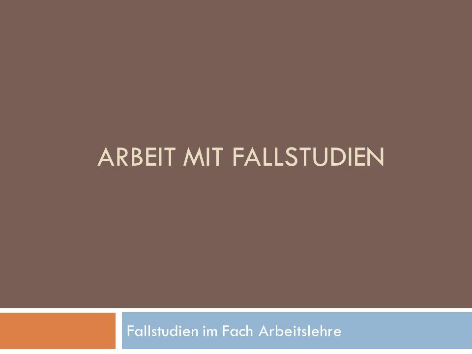 ARBEIT MIT FALLSTUDIEN Fallstudien im Fach Arbeitslehre
