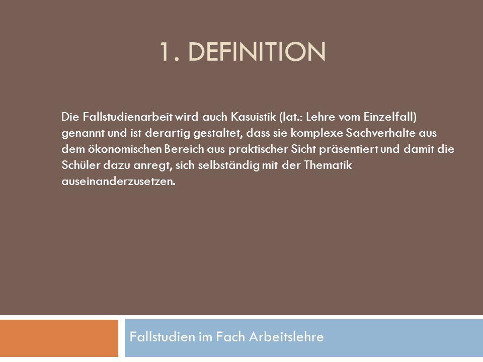 Fallstudien im Fach Arbeitslehre 1. DEFINITION Die Fallstudienarbeit wird auch Kasuistik (lat.: Lehre vom Einzelfall) genannt und ist derartig gestalt