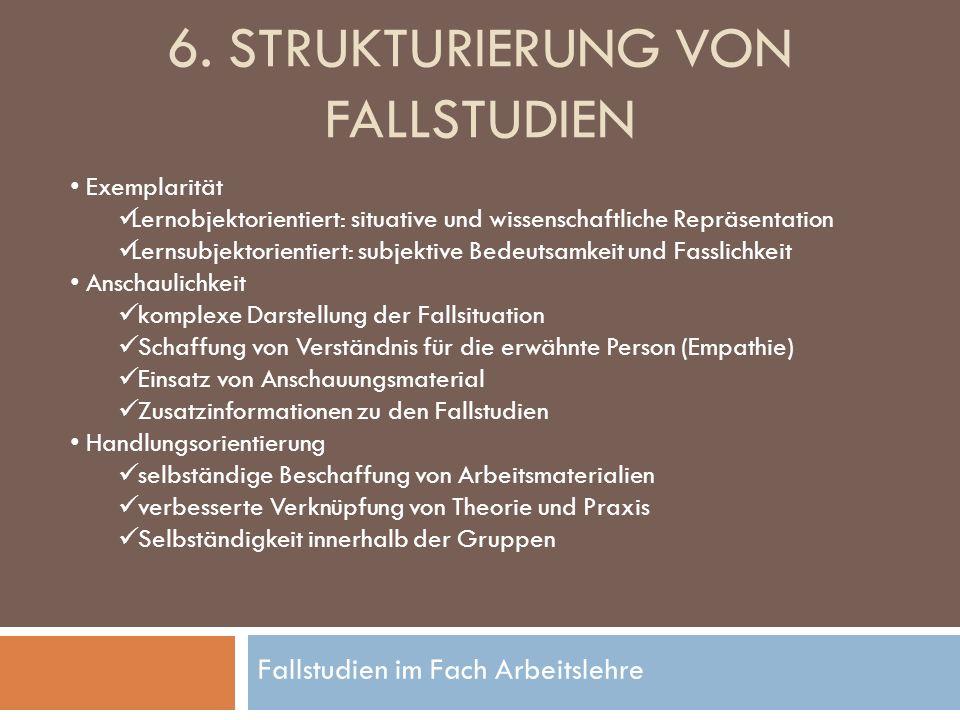 Fallstudien im Fach Arbeitslehre 6. STRUKTURIERUNG VON FALLSTUDIEN Exemplarität Lernobjektorientiert: situative und wissenschaftliche Repräsentation L
