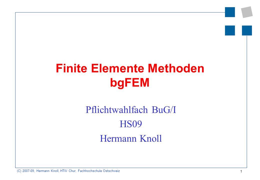 1 (C) 2007-09, Hermann Knoll, HTW Chur, Fachhochschule Ostschweiz Finite Elemente Methoden bgFEM Pflichtwahlfach BuG/I HS09 Hermann Knoll