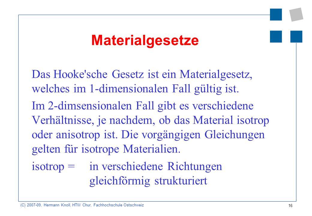 16 (C) 2007-09, Hermann Knoll, HTW Chur, Fachhochschule Ostschweiz Materialgesetze Das Hooke'sche Gesetz ist ein Materialgesetz, welches im 1-dimensio