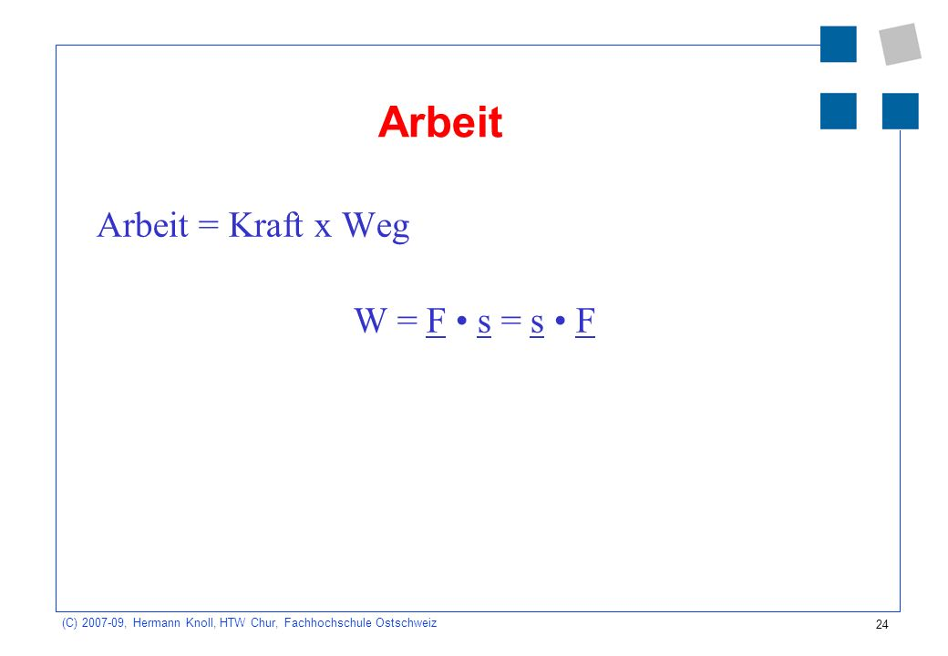 24 (C) 2007-09, Hermann Knoll, HTW Chur, Fachhochschule Ostschweiz Arbeit Arbeit = Kraft x Weg W = F s = s F