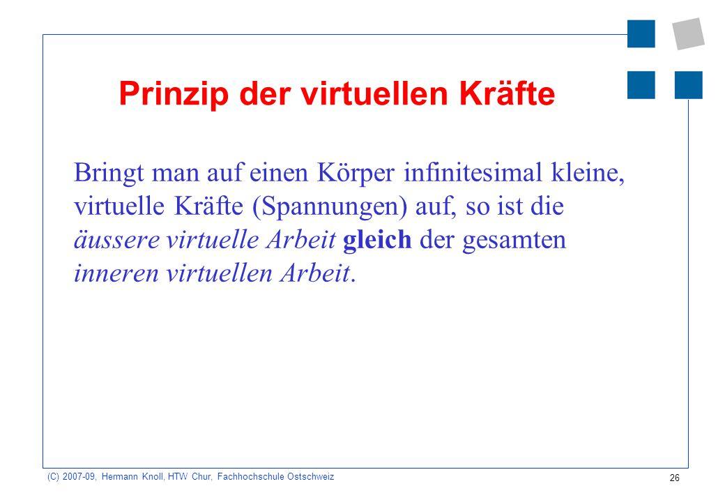 26 (C) 2007-09, Hermann Knoll, HTW Chur, Fachhochschule Ostschweiz Prinzip der virtuellen Kräfte Bringt man auf einen Körper infinitesimal kleine, vir
