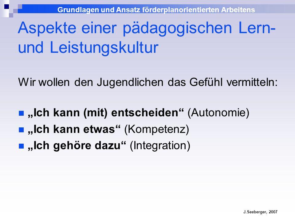 Grundlagen und Ansatz förderplanorientierten Arbeitens J.Seeberger, 2007 Aspekte einer pädagogischen Lern- und Leistungskultur Wir wollen den Jugendli
