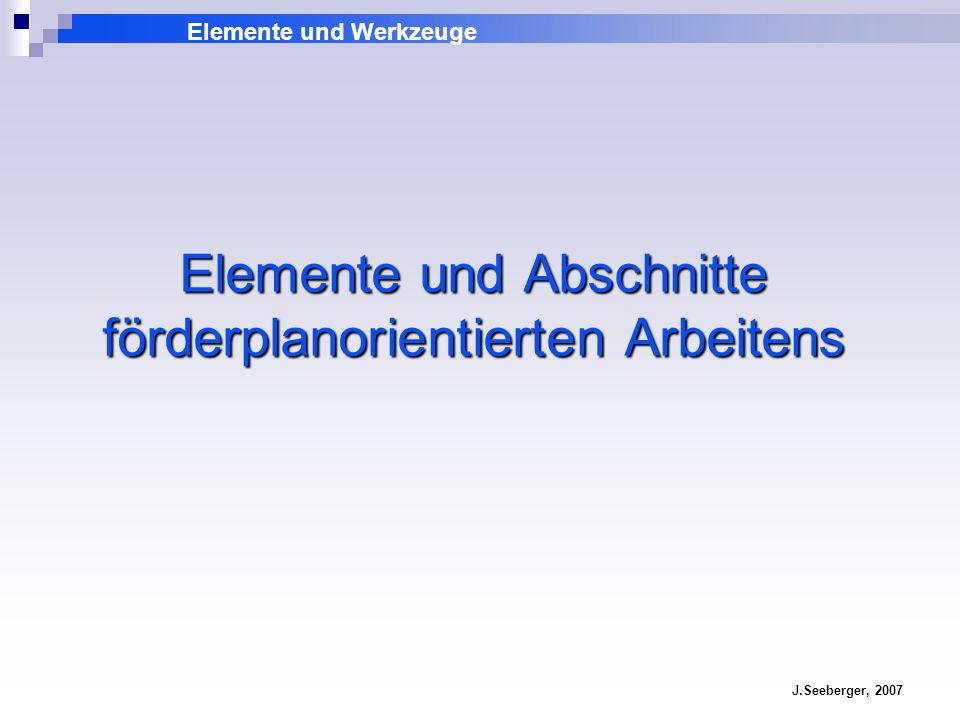 Elemente und Werkzeuge J.Seeberger, 2007 Elemente und Abschnitte förderplanorientierten Arbeitens