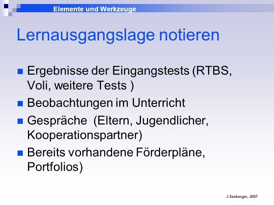 Elemente und Werkzeuge J.Seeberger, 2007 Lernausgangslage notieren Ergebnisse der Eingangstests (RTBS, Voli, weitere Tests ) Beobachtungen im Unterric