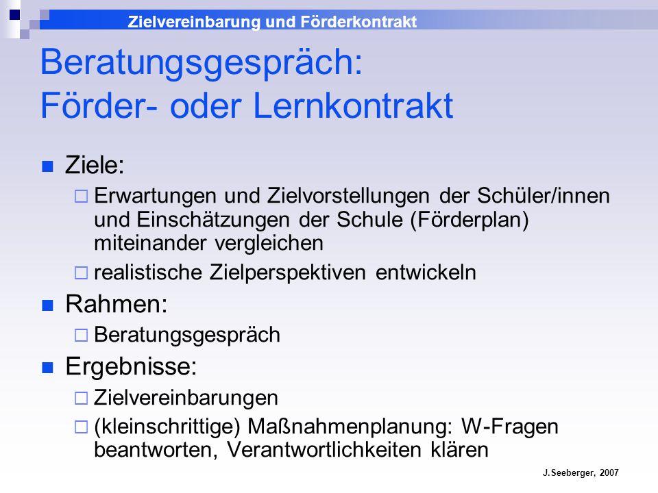 Zielvereinbarung und Förderkontrakt J.Seeberger, 2007 Beratungsgespräch: Förder- oder Lernkontrakt Ziele: Erwartungen und Zielvorstellungen der Schüle