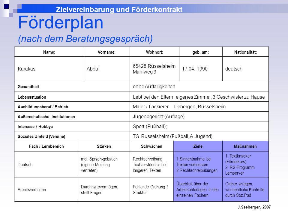 Zielvereinbarung und Förderkontrakt J.Seeberger, 2007 Name:Vorname:Wohnort:geb. am:Nationalität; KarakasAbdul 65428 Rüsselsheim Mahlweg 3 17.04. 1990d