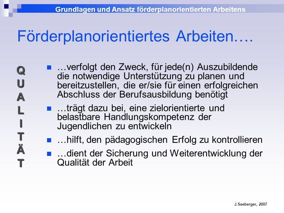 Grundlagen und Ansatz förderplanorientierten Arbeitens J.Seeberger, 2007 …dient dazu, das pädagogische Vorgehen zu strukturieren und abzustimmen …klärt Zuständigkeiten und Verantwortlichkeiten in einem definierten Zeitrahmen …vermittelt die einheitlichen Anforderungen des Ausbildungscurriculums mit den heterogenen Voraussetzungen der Gruppe …bezieht vorhandene Dokumente oder Portfolios ein (z.B.