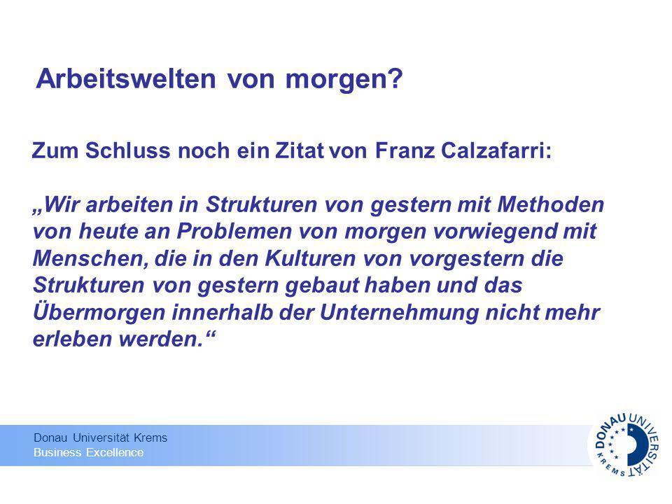 Donau Universität Krems Business Excellence Arbeitswelten von morgen? Zum Schluss noch ein Zitat von Franz Calzafarri: Wir arbeiten in Strukturen von