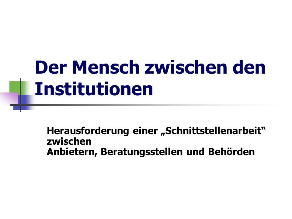 Der Mensch zwischen den Institutionen Herausforderung einer Schnittstellenarbeit zwischen Anbietern, Beratungsstellen und Behörden