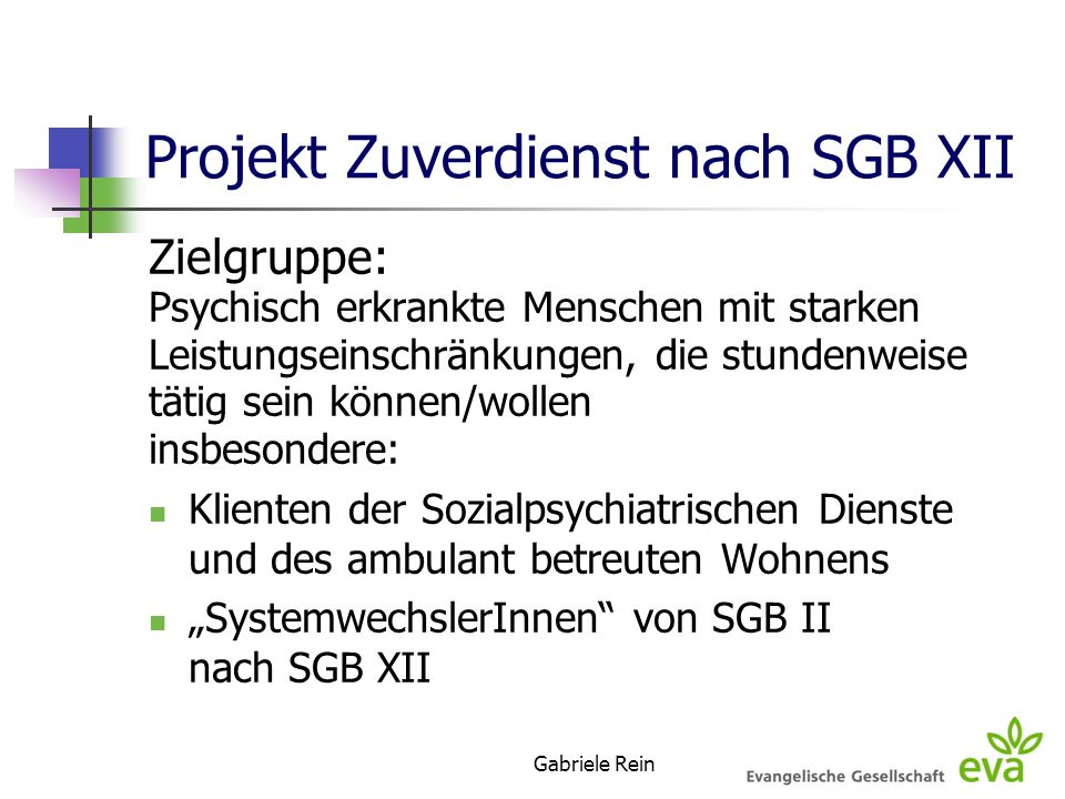 Gabriele Rein Projekt Zuverdienst nach SGB XII Zielgruppe: Psychisch erkrankte Menschen mit starken Leistungseinschränkungen, die stundenweise tätig s