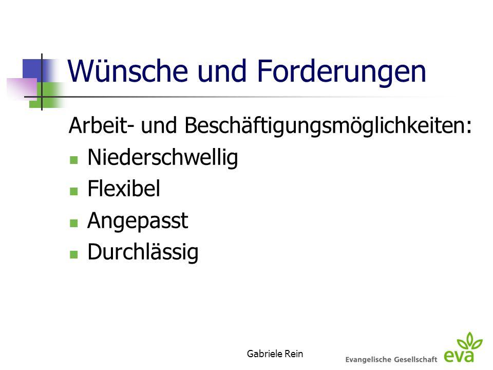 Gabriele Rein Wünsche und Forderungen Arbeit- und Beschäftigungsmöglichkeiten: Niederschwellig Flexibel Angepasst Durchlässig