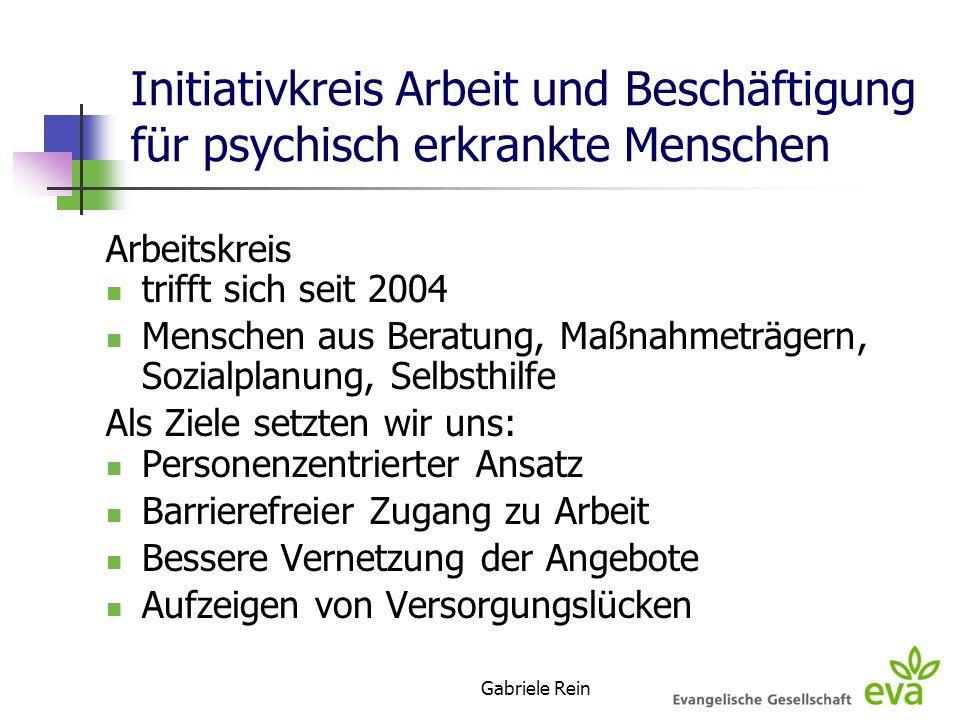 Gabriele Rein Initiativkreis Arbeit und Beschäftigung für psychisch erkrankte Menschen Arbeitskreis trifft sich seit 2004 Menschen aus Beratung, Maßna