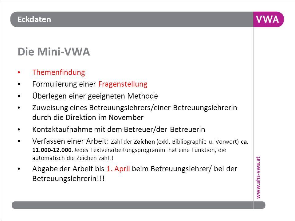 Eckdaten Die Mini-VWA Themenfindung Formulierung einer Fragenstellung Überlegen einer geeigneten Methode Zuweisung eines Betreuungslehrers/einer Betre