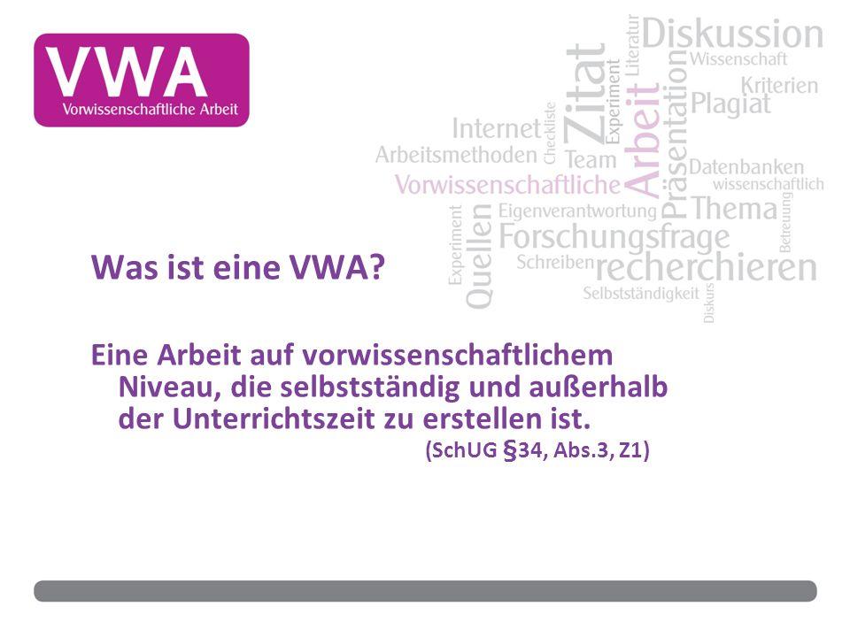 Was ist eine VWA? Eine Arbeit auf vorwissenschaftlichem Niveau, die selbstständig und außerhalb der Unterrichtszeit zu erstellen ist. (SchUG §34, Abs.