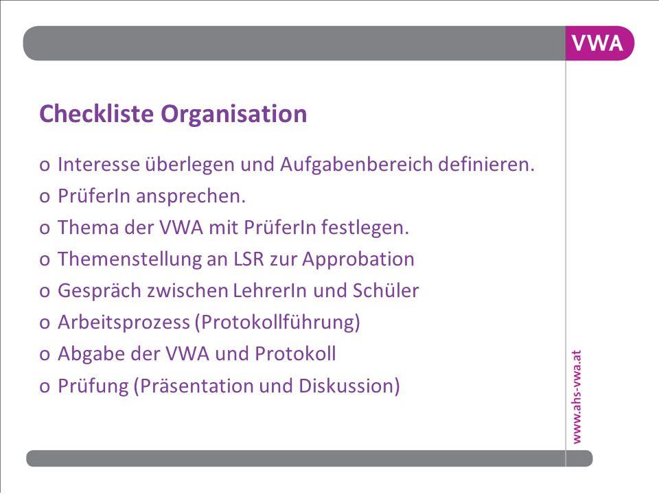 Checkliste Organisation o Interesse überlegen und Aufgabenbereich definieren. o PrüferIn ansprechen. o Thema der VWA mit PrüferIn festlegen. o Themens
