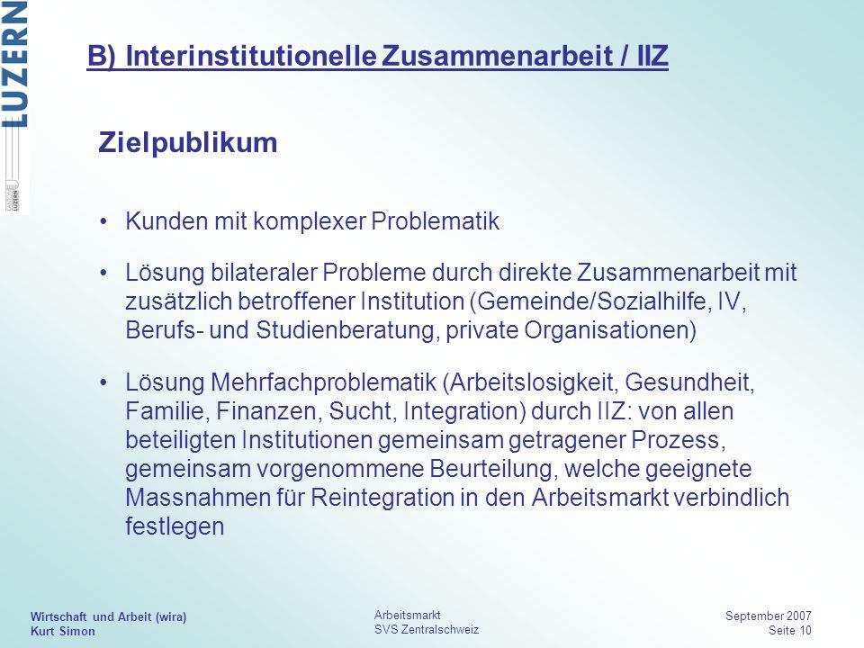 Wirtschaft und Arbeit (wira) Kurt Simon Arbeitsmarkt SVS Zentralschweiz September 2007 Seite 10 B) Interinstitutionelle Zusammenarbeit / IIZ Zielpubli