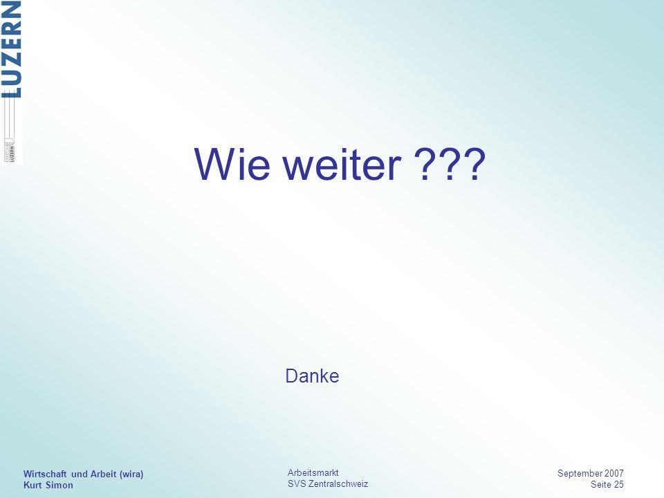 Wirtschaft und Arbeit (wira) Kurt Simon Arbeitsmarkt SVS Zentralschweiz September 2007 Seite 25 Wie weiter ??? Danke