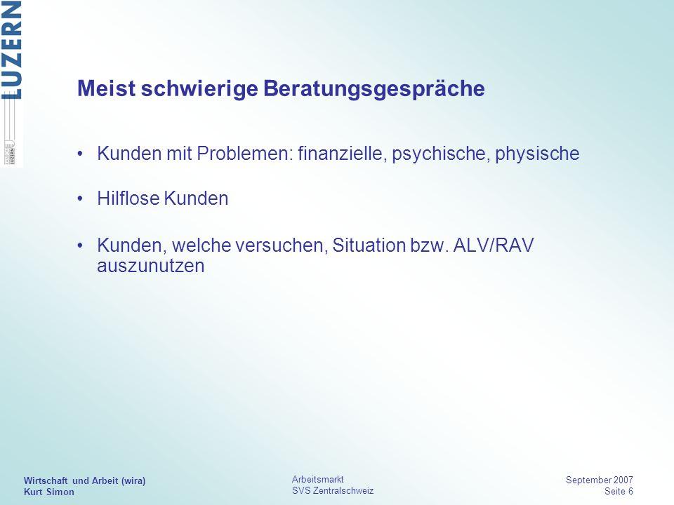Wirtschaft und Arbeit (wira) Kurt Simon Arbeitsmarkt SVS Zentralschweiz September 2007 Seite 6 Meist schwierige Beratungsgespräche Kunden mit Probleme