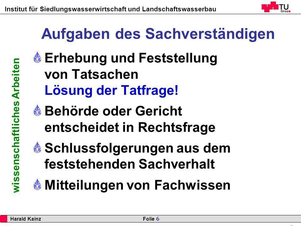 Institut für Siedlungswasserwirtschaft und Landschaftswasserbau 6 Harald Kainz Folie 6 wissenschaftliches Arbeiten Aufgaben des Sachverständigen Erheb