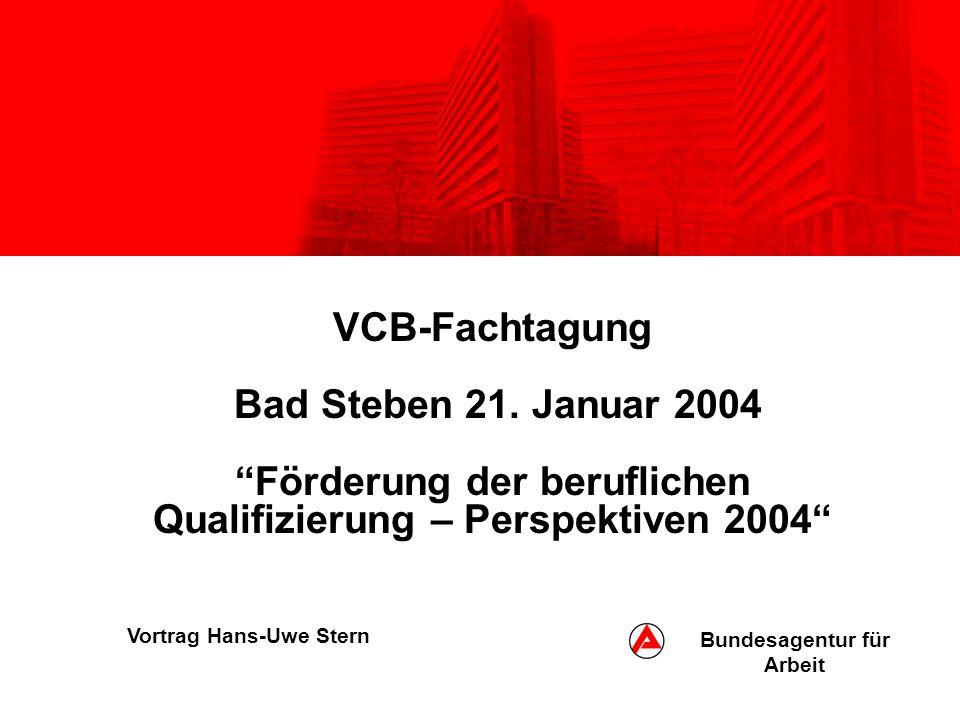VCB-Fachtagung Bad Steben 21. Januar 2004Förderung der beruflichen Qualifizierung – Perspektiven 2004 Vortrag Hans-Uwe Stern Bundesagentur für Arbeit