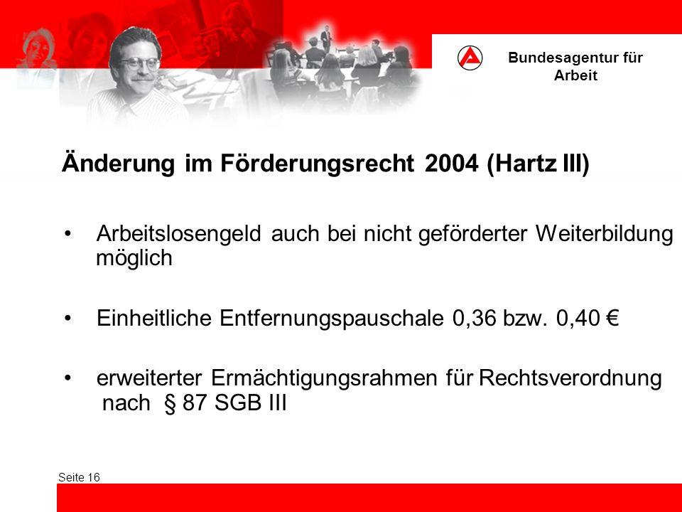 Bundesagentur für Arbeit Seite 16 Änderung im Förderungsrecht 2004 (Hartz III) Arbeitslosengeld auch bei nicht geförderter Weiterbildung möglich Einheitliche Entfernungspauschale 0,36 bzw.