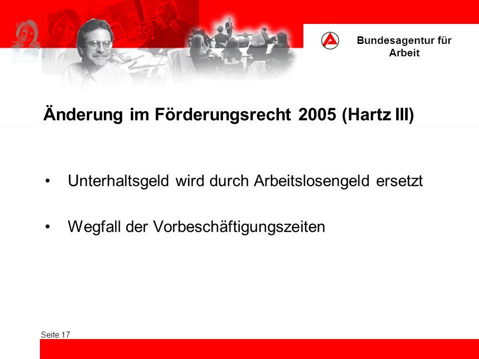Bundesagentur für Arbeit Seite 17 Änderung im Förderungsrecht 2005 (Hartz III) Unterhaltsgeld wird durch Arbeitslosengeld ersetzt Wegfall der Vorbeschäftigungszeiten