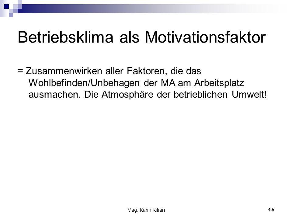 Mag. Karin Kilian 15 Betriebsklima als Motivationsfaktor = Zusammenwirken aller Faktoren, die das Wohlbefinden/Unbehagen der MA am Arbeitsplatz ausmac