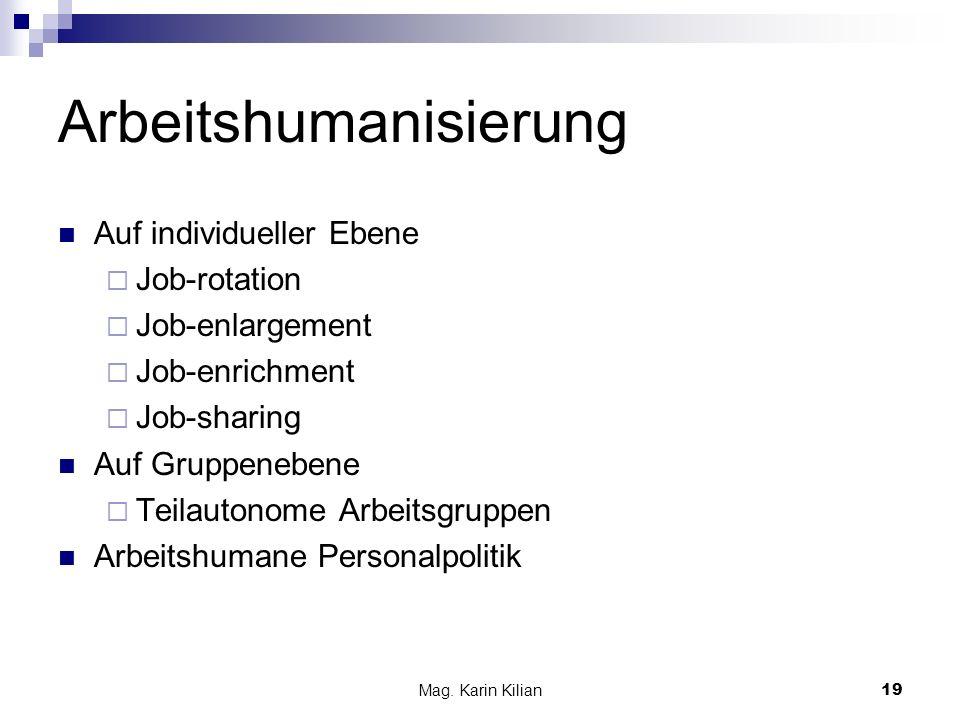 Mag. Karin Kilian 19 Arbeitshumanisierung Auf individueller Ebene Job-rotation Job-enlargement Job-enrichment Job-sharing Auf Gruppenebene Teilautonom