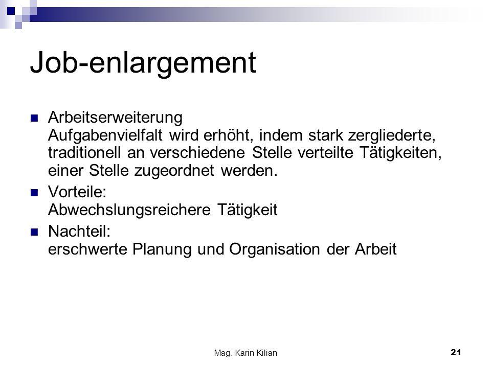 Mag. Karin Kilian 21 Job-enlargement Arbeitserweiterung Aufgabenvielfalt wird erhöht, indem stark zergliederte, traditionell an verschiedene Stelle ve