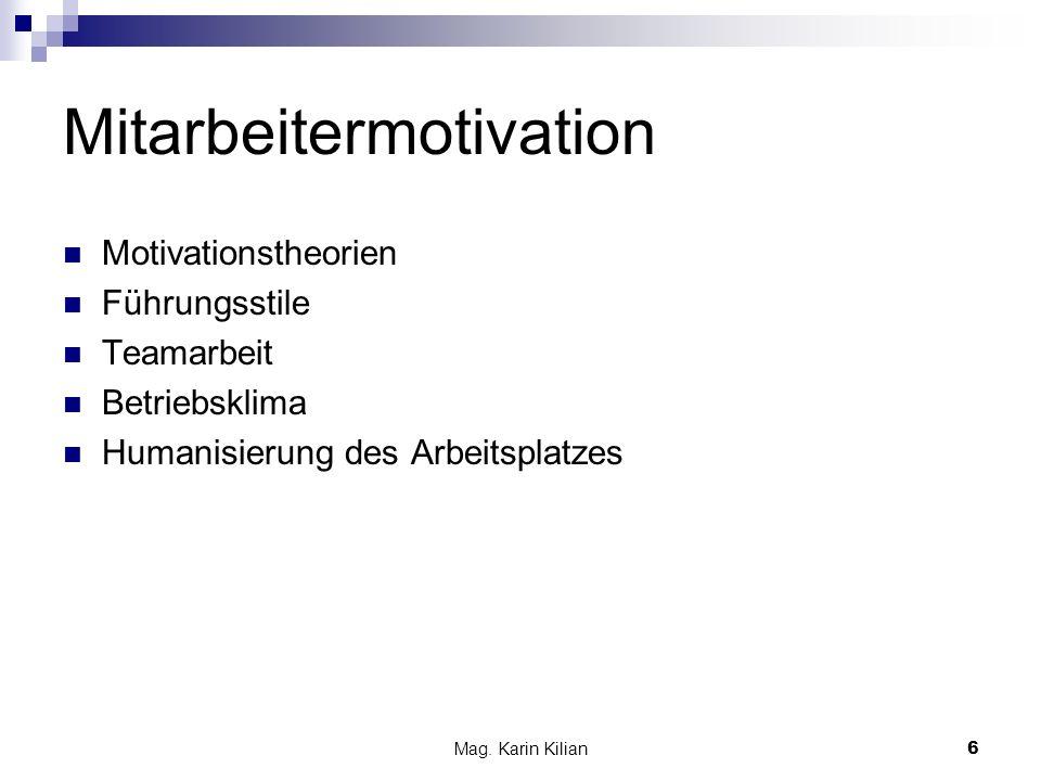 Mag. Karin Kilian 6 Mitarbeitermotivation Motivationstheorien Führungsstile Teamarbeit Betriebsklima Humanisierung des Arbeitsplatzes