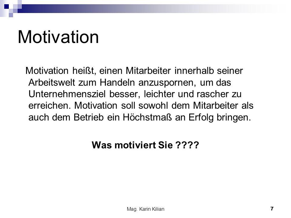 Mag. Karin Kilian 7 Motivation Motivation heißt, einen Mitarbeiter innerhalb seiner Arbeitswelt zum Handeln anzuspornen, um das Unternehmensziel besse