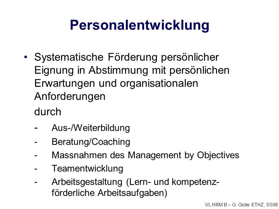 VL HRM B – G. Grote ETHZ, SS06 Personalentwicklung Systematische Förderung persönlicher Eignung in Abstimmung mit persönlichen Erwartungen und organis