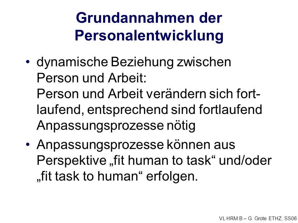 VL HRM B – G. Grote ETHZ, SS06 Grundannahmen der Personalentwicklung dynamische Beziehung zwischen Person und Arbeit: Person und Arbeit verändern sich
